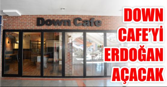 DOWN CAFEYİ ERDOĞAN AÇACAK