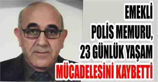 EMEKLİ POLİS MEMURU, 23 GÜNLÜK YAŞAM MÜCADELESİNİ KAYBETTİ
