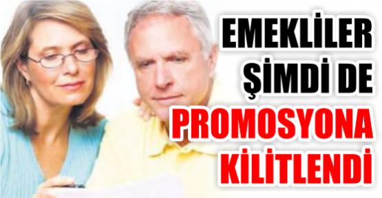 EMEKLİLER ŞİMDİ DE  PROMOSYONA  KİLİTLENDİ