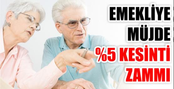 EMEKLİYE MÜJDE %5 KESİNTİ ZAMMI