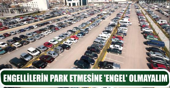 ENGELLİLERİN PARK ETMESİNE 'ENGEL' OLMAYALIM