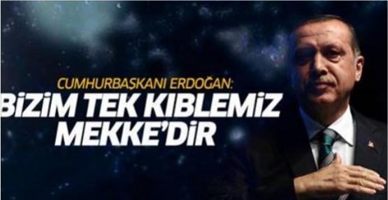 Erdoğan: Bizim tek kıblemiz Mekke'dir