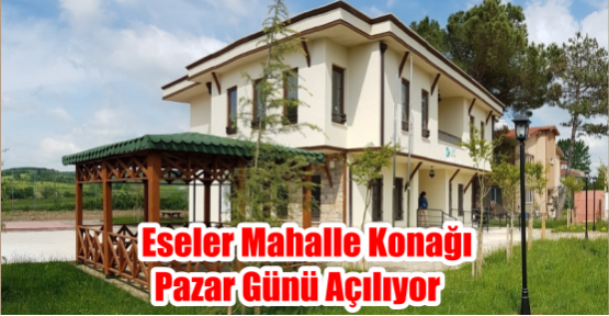 ESELER MAHALLE KONAĞI PAZAR GÜNÜ AÇILIYOR