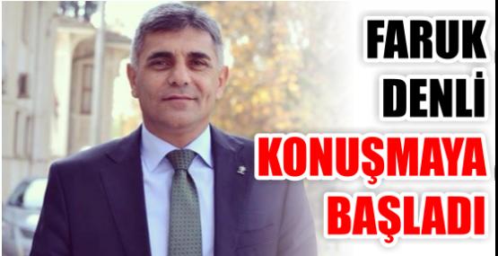 FARUK DENLİ KONUŞMAYA BAŞLADI.