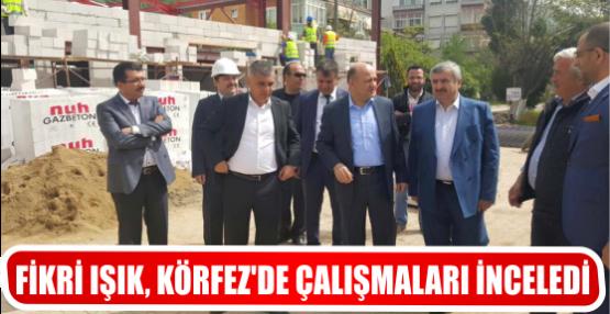 FİKRİ IŞIK, KÖRFEZ'DE ÇALIŞMALARI İNCELEDİ