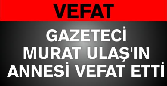 Gazeteci Murat Ulaşan'ın annesi vefat etti