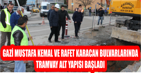 GAZİ MUSTAFA KEMAL VE RAFET KARACAN BULVARLARINDA TRAMVAY ALT YAPISI BAŞLADI