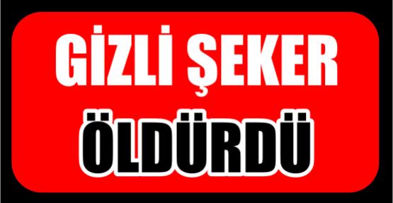 GİZLİ ŞEKER ÖLDÜRDÜ..