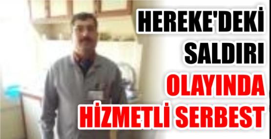 HEREKE'DEKİ SALDIRI OLAYINDA HİZMETLİ SERBEST.