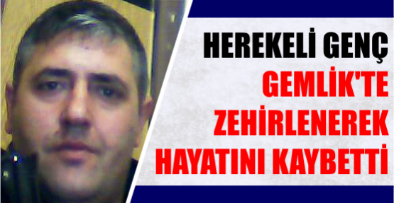 HEREKELİ GENÇ, GEMLİK'TE ZEHİRLENEREK ÖLDÜ