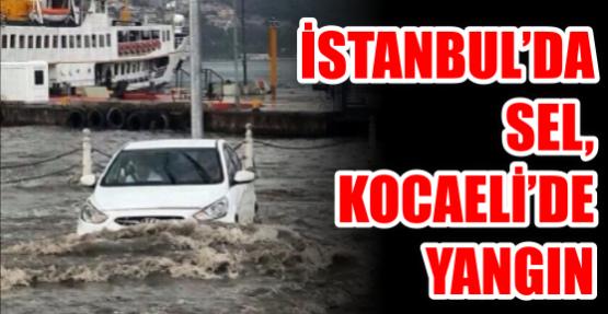 İSTANBUL'DA SEL, KOCAELİ'DE YANGIN