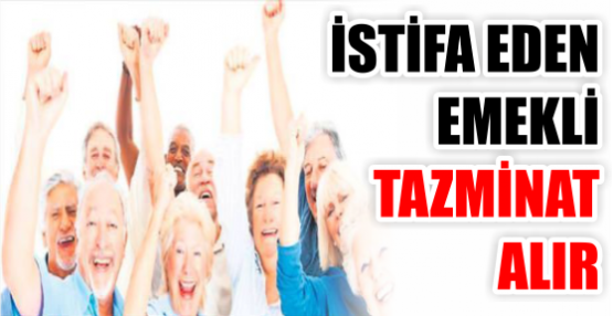 İSTİFA EDEN EMEKLİ TAZMİNAT ALIR