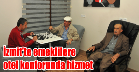 İZMİT'TE EMEKLİLERE OTEL KONFORUNDA HİZMET