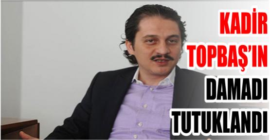 KADİR TOPBAŞ'IN DAMADI TUTUKLANDI