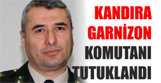 KANDIRA GARNİZON KOMUTANI TUTUKLANDI
