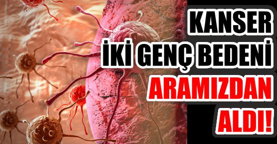 KANSER İKİ GENÇ BEDENİ ARAMIZDAN ALDI!