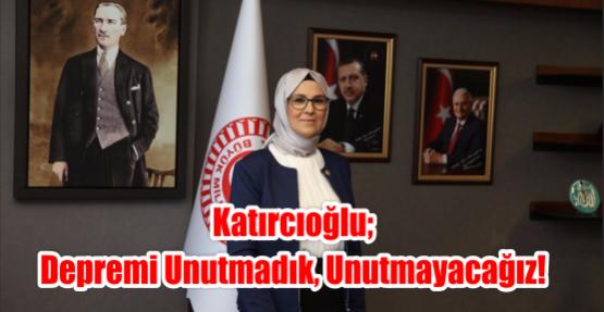 Katırcıoğlu; Depremi Unutmadık, Unutmayacağız!