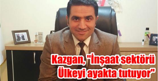 Kazgan, ''İnşaat sektörü Ülkeyi ayakta tutuyor''