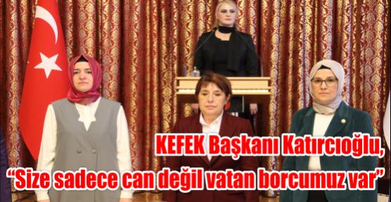 """KEFEK Başkanı Katırcıoğlu, """"Size sadece can değil vatan borcumuz var"""""""