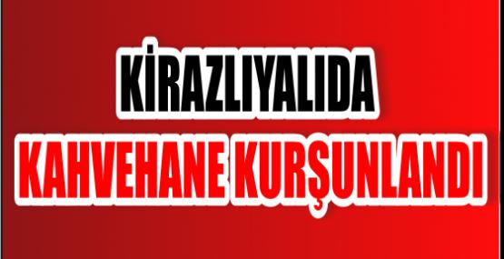 KİRAZLIYALIDA KAHVEHANE KURŞUNLANDI