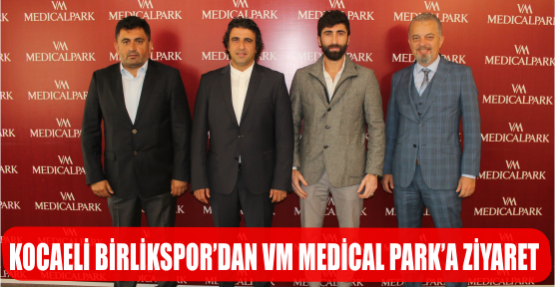 KOCAELİ BİRLİKSPOR'DAN VM MEDİCAL PARK'A ZİYARET