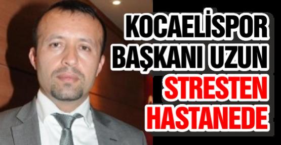 Kocaelispor Başkanı Uzun Stresten Hastanede