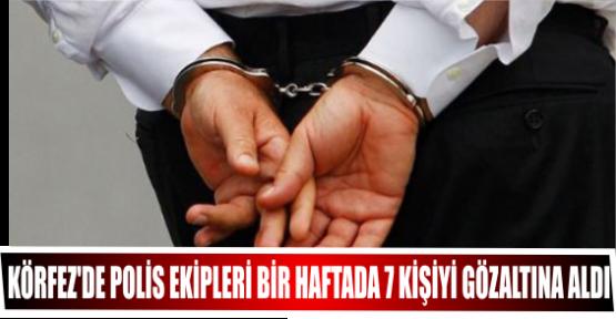 KÖRFEZ'DE POLİS EKİPLERİ BİR HAFTADA 7 KİŞİYİ GÖZALTINA ALDI.