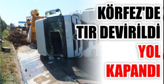 KÖRFEZ'DE TIR DEVİRİLDİ YOL KAPANDI