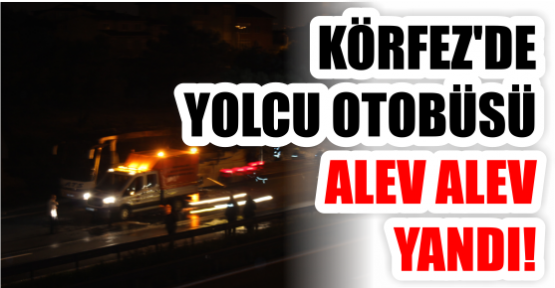 KÖRFEZ'DE YOLCU OTOBÜSÜ ALEV ALEV YANDI!