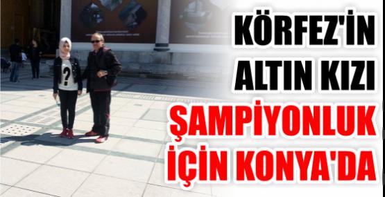 Körfez'in Altın kızı Türkiye Şampiyonası İçin Konya'da