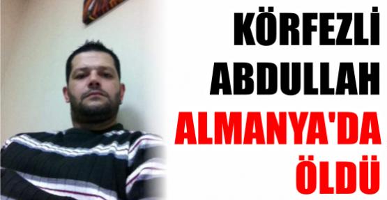 KÖRFEZLİ  ABDULLAH ALMANYA'DA ÖLDÜ