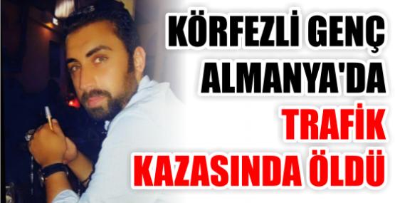 KÖRFEZLİ GENÇ ALMANYA'DA TRAFİK  KAZASINDA ÖLDÜ