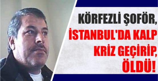 KÖRFEZLİ ŞOFÖR, İSTANBUL'DA KALP KRİZ GEÇİRİP, ÖLDÜ