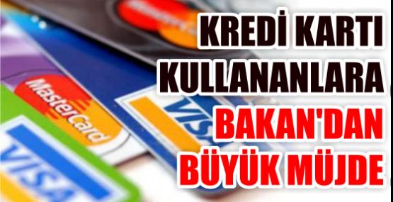 KREDİ KARTI KULLANANLARA BAKAN'DAN BÜYÜK MÜJDE