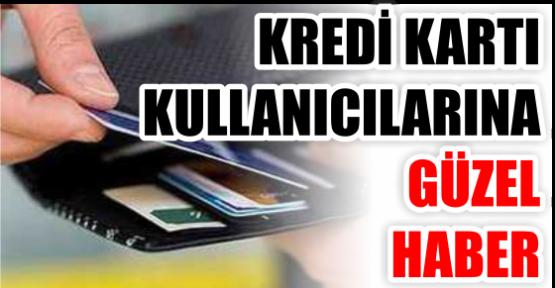 KREDİ KARTI KULLANICILARINA GÜZEL HABER