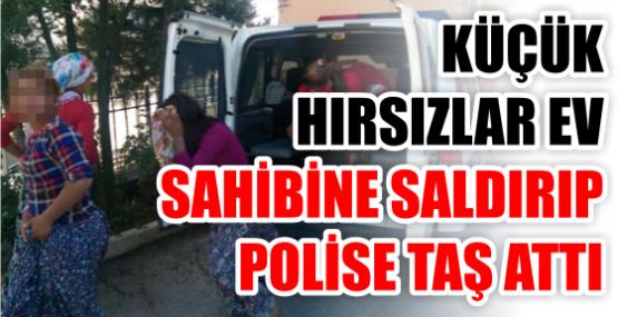 KÜÇÜK  HIRSIZLAR EV  SAHİBİNE SALDIRIP POLİSE TAŞ ATTI