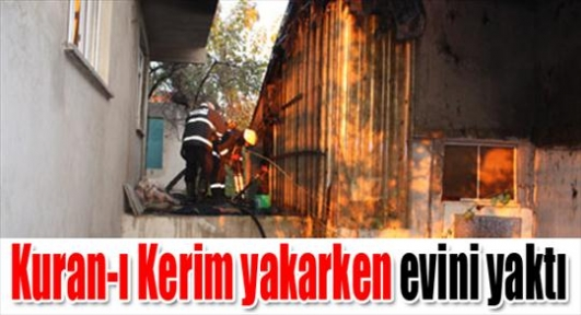 Kuran-ı Kerim yakarken evini yaktı