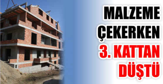 MALZEME ÇEKERKEN 3. KATTAN DÜŞTÜ