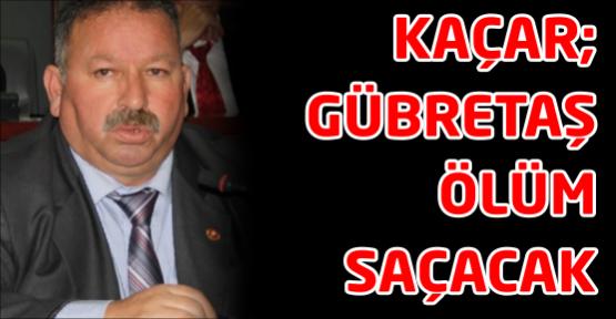 Mehmet Kaçar: GÜBRETAŞ ölüm saçacak