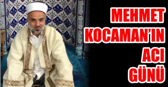 MEHMET KOCAMAN'IN ACI GÜNÜ