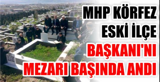 MHP Körfez, eski İlçe Başkanı'nı Mezarı başında andı.