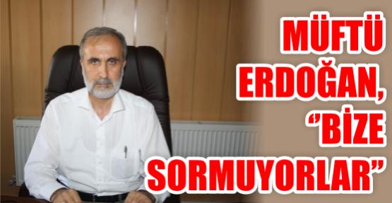 Müftü Erdoğan, ''Bize sormuyorlar''