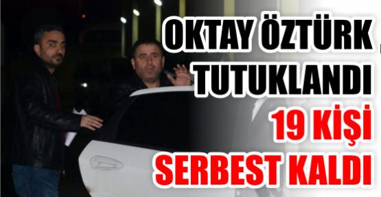 Oktay Öztürk tutuklandı, 19 kişi serbest kaldı