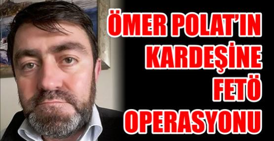 Ömer Polat'ın Kardeşine Fetö Operasyonu