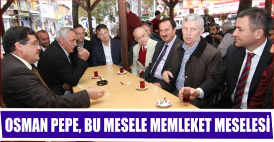OSMAN PEPE, BU MESELE MEMLEKET MESELESİ