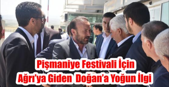 PİŞMANİYE FESTİVALİ İÇİN AĞRI'YA GİDEN  DOĞAN'A YOĞUN İLGİ