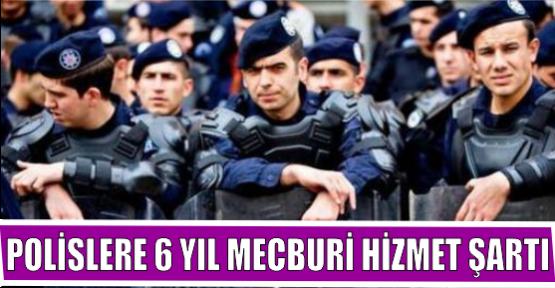 POLİSLERE 6 YIL MECBURİ HİZMET ŞARTI