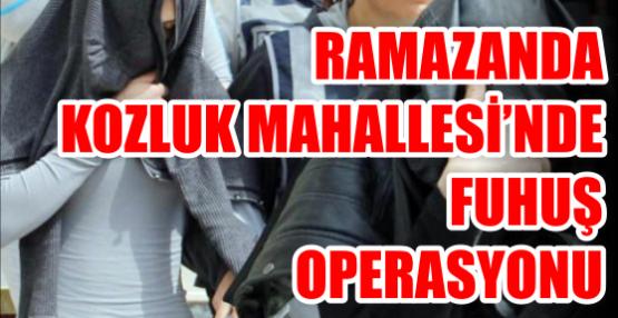RAMAZANDA KOZLUK MAHALLESİ'NDE FUHUŞ OPERASYONU