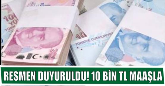 RESMEN DUYURULDU! 10 BİN TL MAAŞLA
