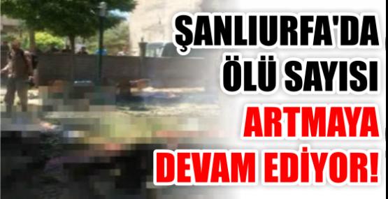 ŞANLIURFA'DA ÖLÜ SAYISI ARTMAYA DEVAM EDİYOR!